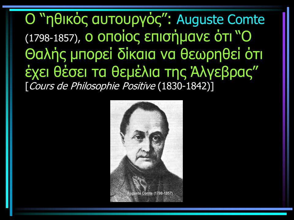 Ο ηθικός αυτουργός : Auguste Comte (1798-1857), ο οποίος επισήμανε ότι Ο Θαλής μπορεί δίκαια να θεωρηθεί ότι έχει θέσει τα θεμέλια της Άλγεβρας [Cours de Philosophie Positive (1830-1842)]